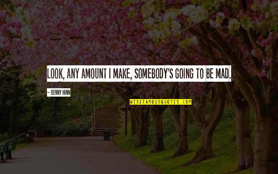 Mad's Quotes By Benny Hinn: Look, any amount I make, somebody's going to