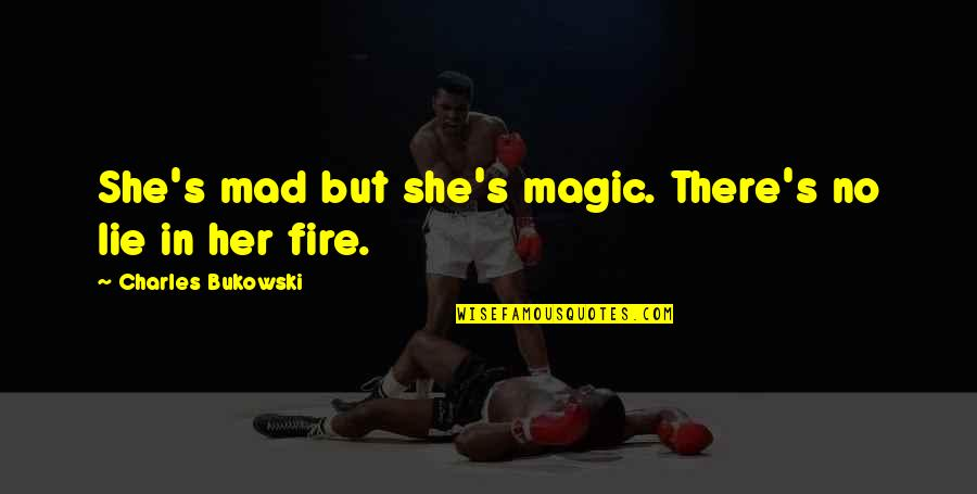 Mad's Quotes By Charles Bukowski: She's mad but she's magic. There's no lie