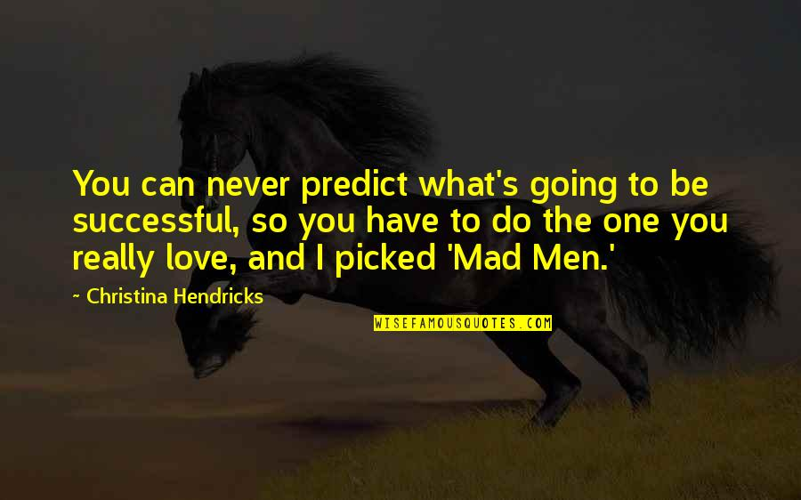 Mad's Quotes By Christina Hendricks: You can never predict what's going to be