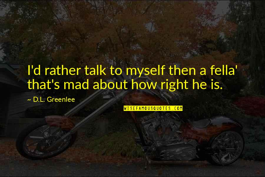 Mad's Quotes By D.L. Greenlee: I'd rather talk to myself then a fella'