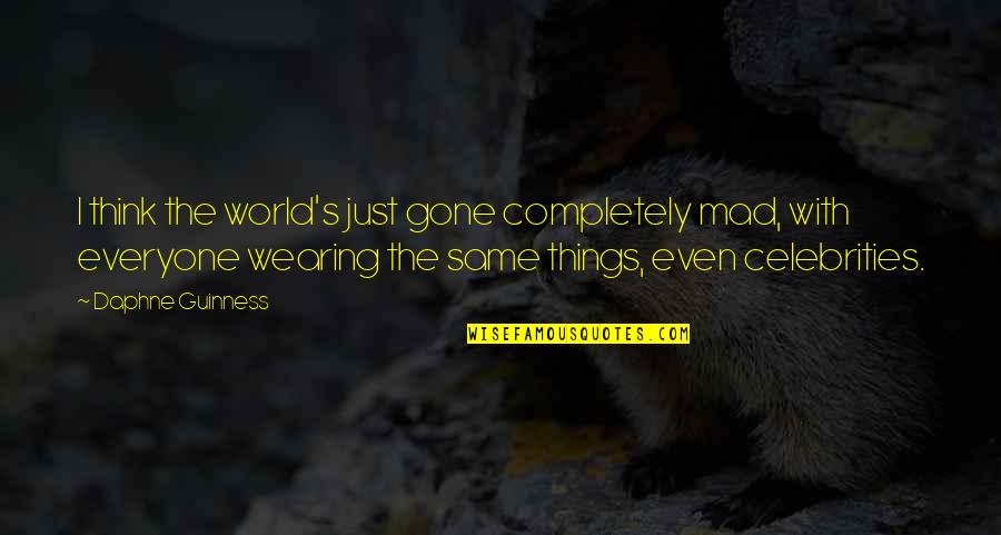 Mad's Quotes By Daphne Guinness: I think the world's just gone completely mad,