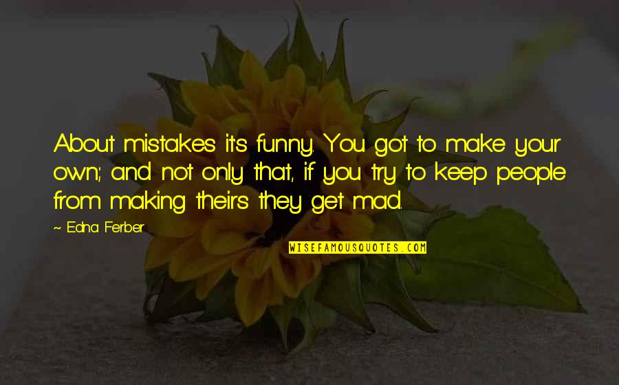 Mad's Quotes By Edna Ferber: About mistakes it's funny. You got to make