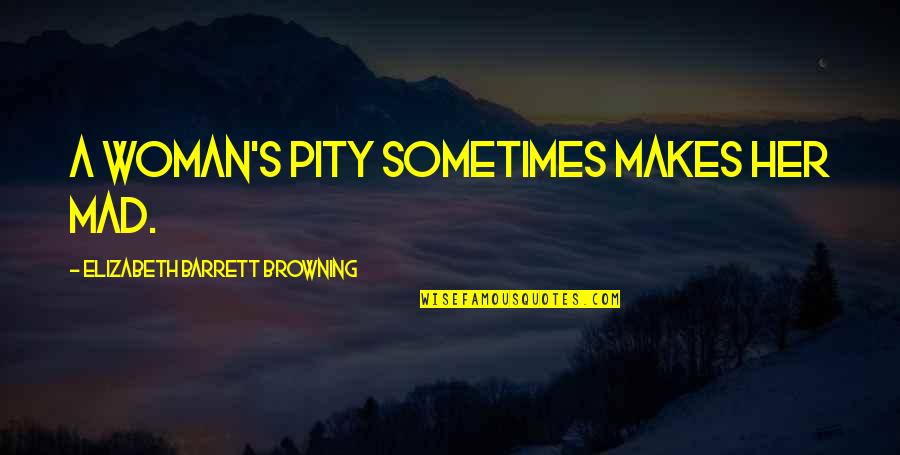 Mad's Quotes By Elizabeth Barrett Browning: A woman's pity sometimes makes her mad.