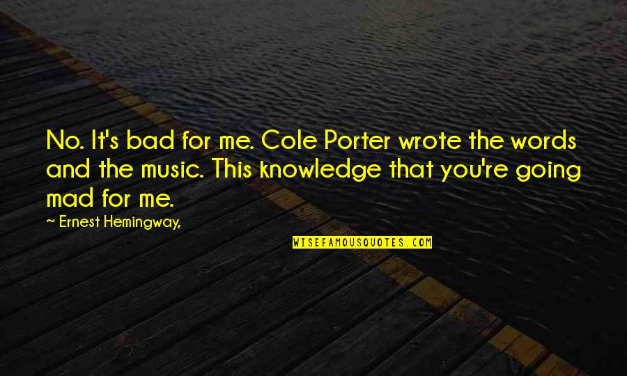 Mad's Quotes By Ernest Hemingway,: No. It's bad for me. Cole Porter wrote