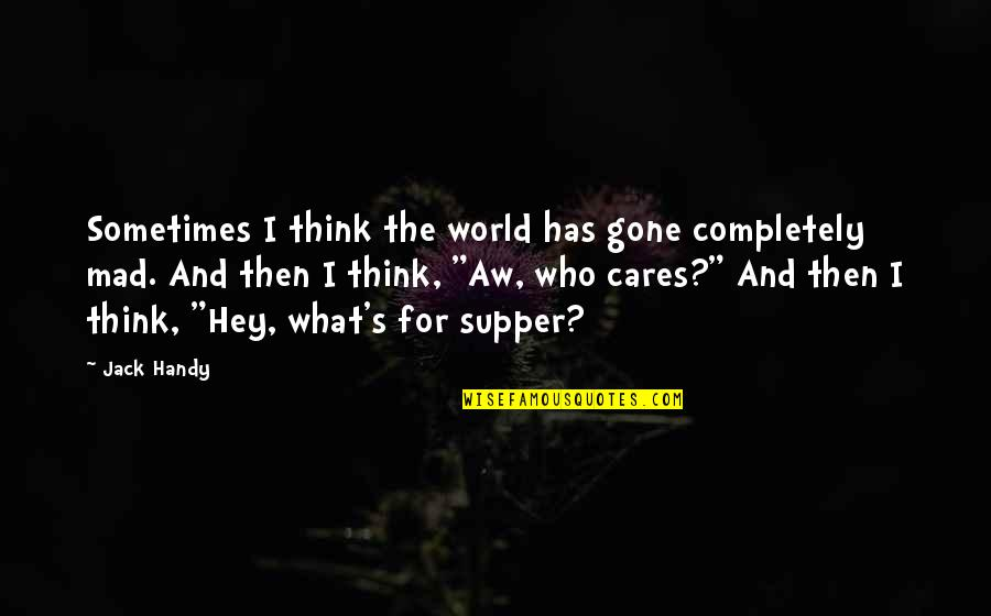Mad's Quotes By Jack Handy: Sometimes I think the world has gone completely