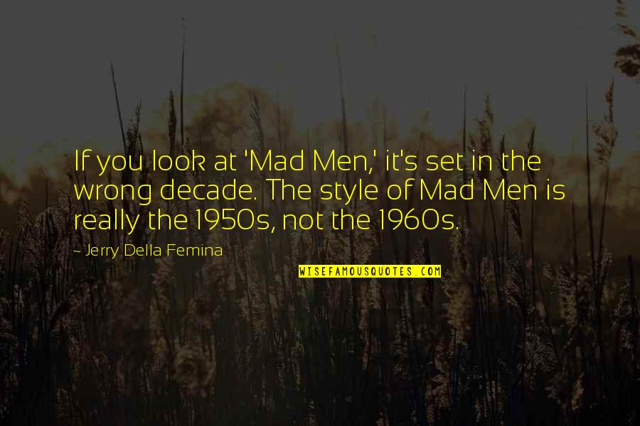 Mad's Quotes By Jerry Della Femina: If you look at 'Mad Men,' it's set