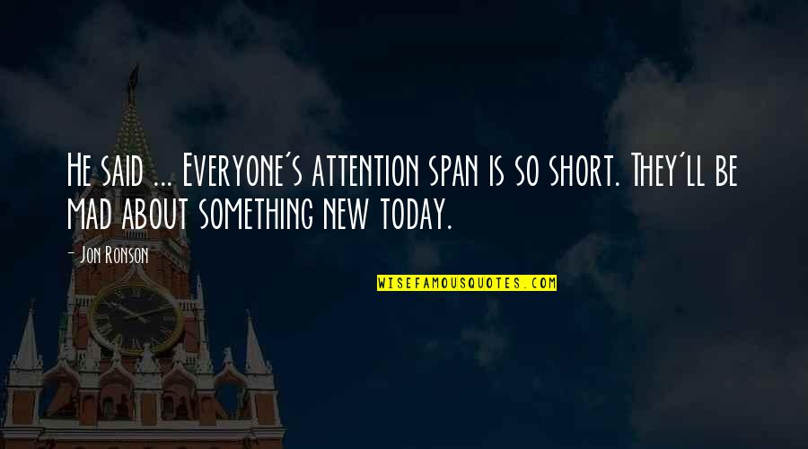 Mad's Quotes By Jon Ronson: He said ... Everyone's attention span is so