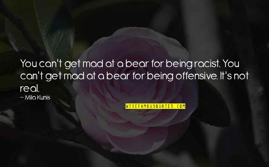 Mad's Quotes By Mila Kunis: You can't get mad at a bear for