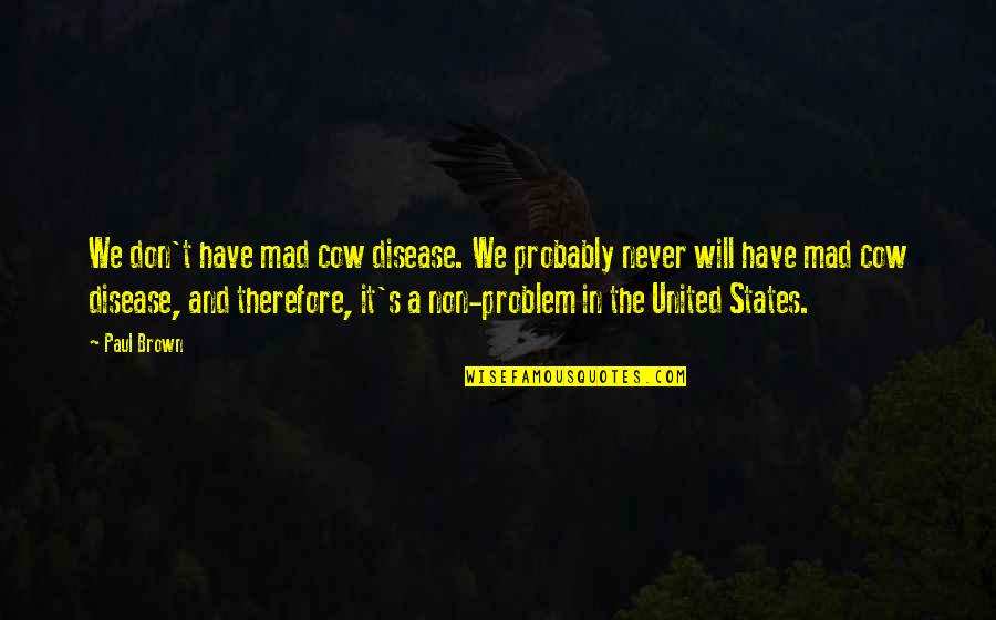 Mad's Quotes By Paul Brown: We don't have mad cow disease. We probably