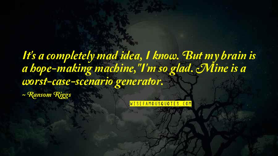 Mad's Quotes By Ransom Riggs: It's a completely mad idea, I know. But