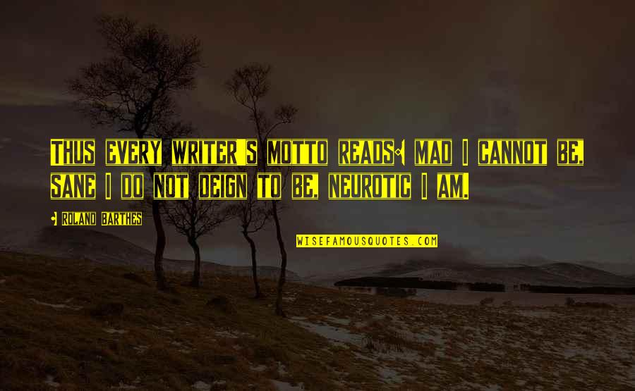 Mad's Quotes By Roland Barthes: Thus every writer's motto reads: mad I cannot