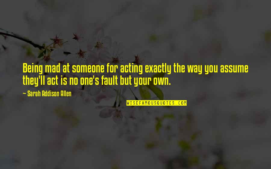 Mad's Quotes By Sarah Addison Allen: Being mad at someone for acting exactly the