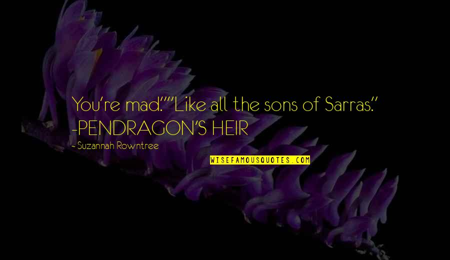 """Mad's Quotes By Suzannah Rowntree: You're mad.""""""""Like all the sons of Sarras."""" -PENDRAGON'S"""