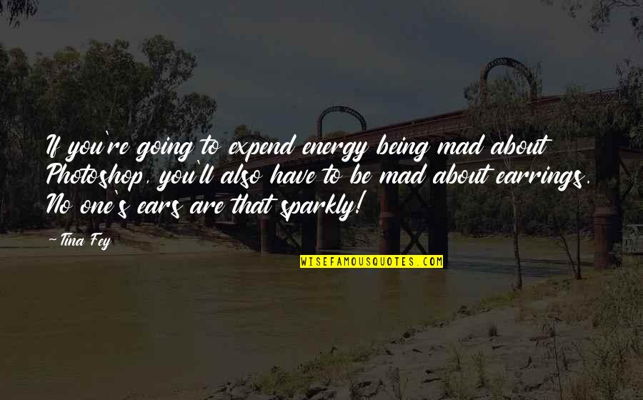 Mad's Quotes By Tina Fey: If you're going to expend energy being mad