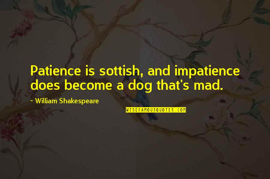 Mad's Quotes By William Shakespeare: Patience is sottish, and impatience does become a