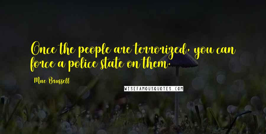 Mae Brussell quotes: Once the people are terrorized, you can force a police state on them.