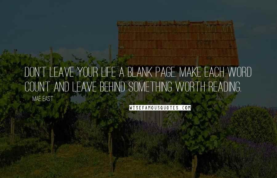 Mae East quotes: Don't leave your life a blank page. Make each word count and leave behind something worth reading.