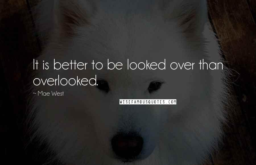 Mae West quotes: It is better to be looked over than overlooked.