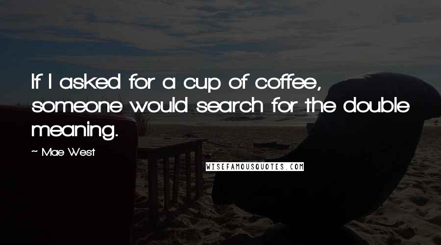 Mae West quotes: If I asked for a cup of coffee, someone would search for the double meaning.