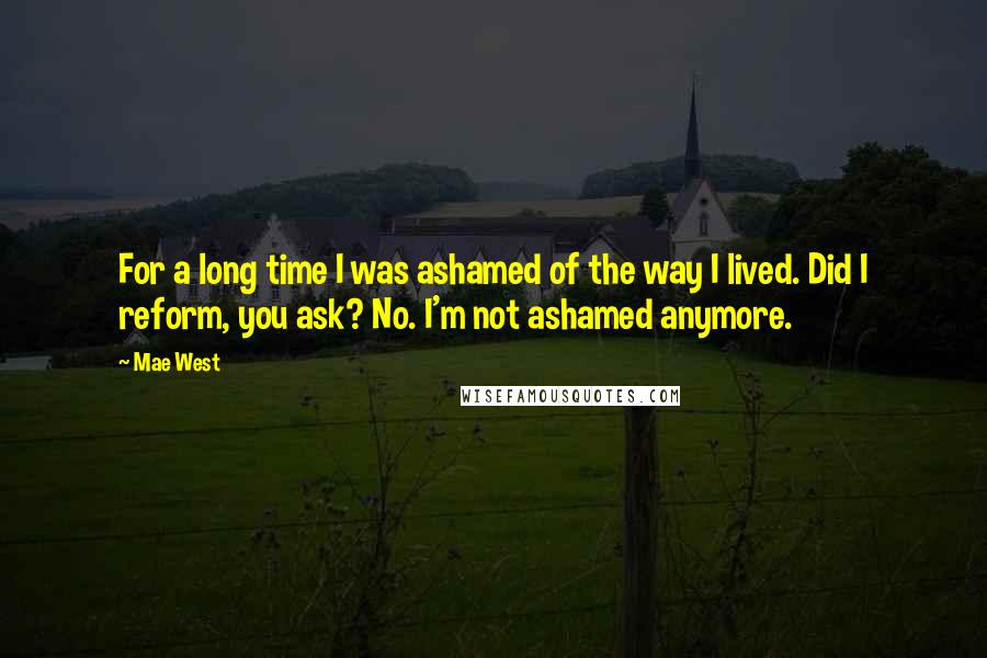 Mae West quotes: For a long time I was ashamed of the way I lived. Did I reform, you ask? No. I'm not ashamed anymore.