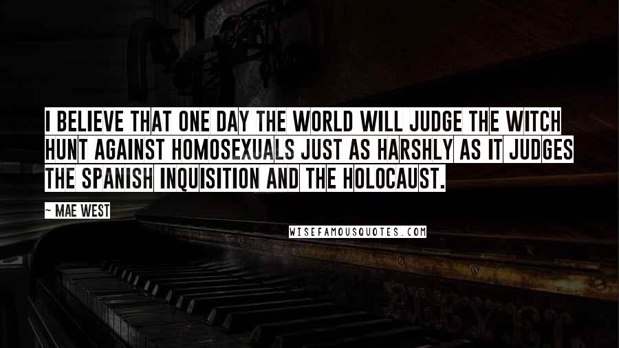 Mae West quotes: I believe that one day the world will judge the witch hunt against homosexuals just as harshly as it judges the Spanish Inquisition and the Holocaust.