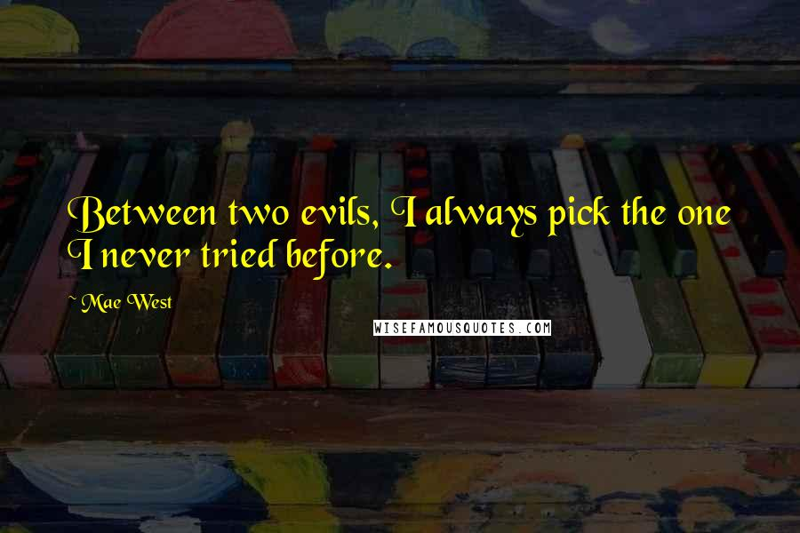Mae West quotes: Between two evils, I always pick the one I never tried before.