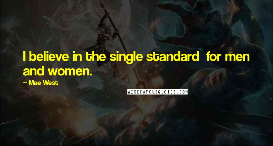 Mae West quotes: I believe in the single standard for men and women.