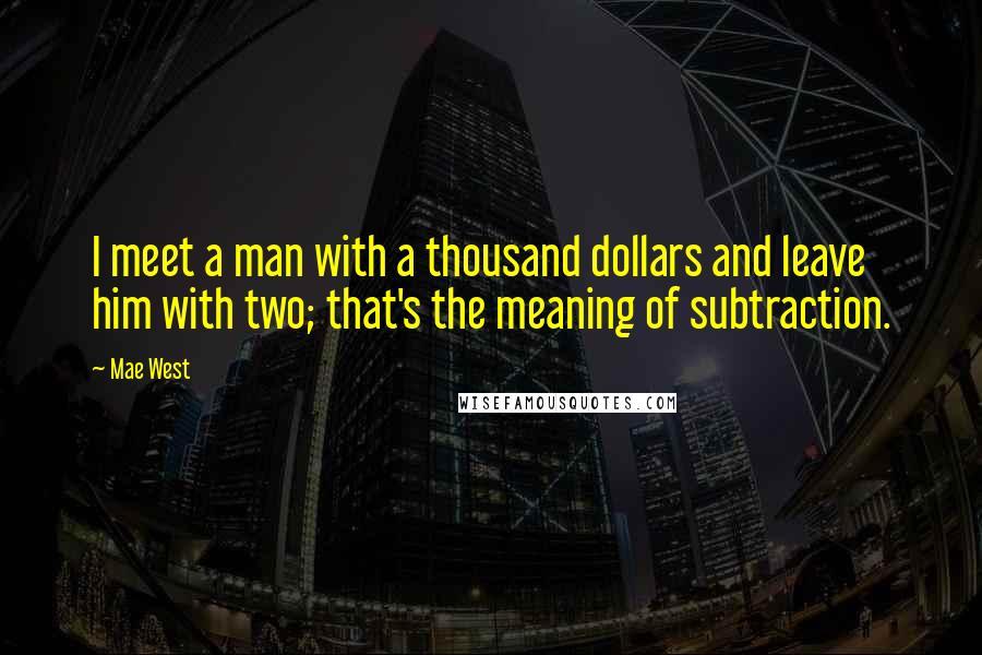 Mae West quotes: I meet a man with a thousand dollars and leave him with two; that's the meaning of subtraction.