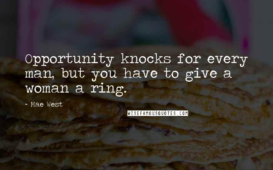 Mae West quotes: Opportunity knocks for every man, but you have to give a woman a ring.