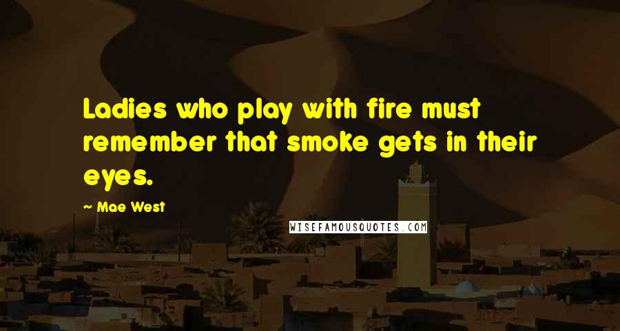 Mae West quotes: Ladies who play with fire must remember that smoke gets in their eyes.