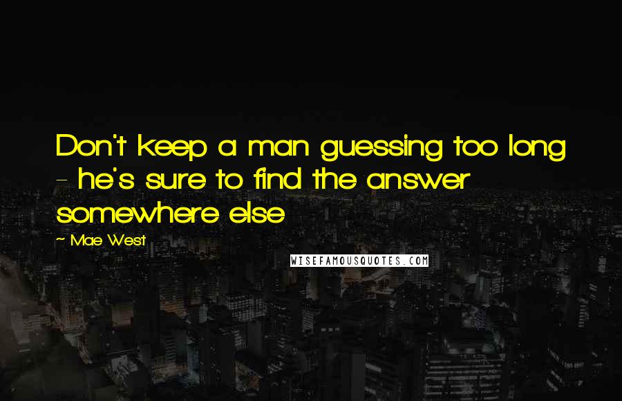Mae West quotes: Don't keep a man guessing too long - he's sure to find the answer somewhere else