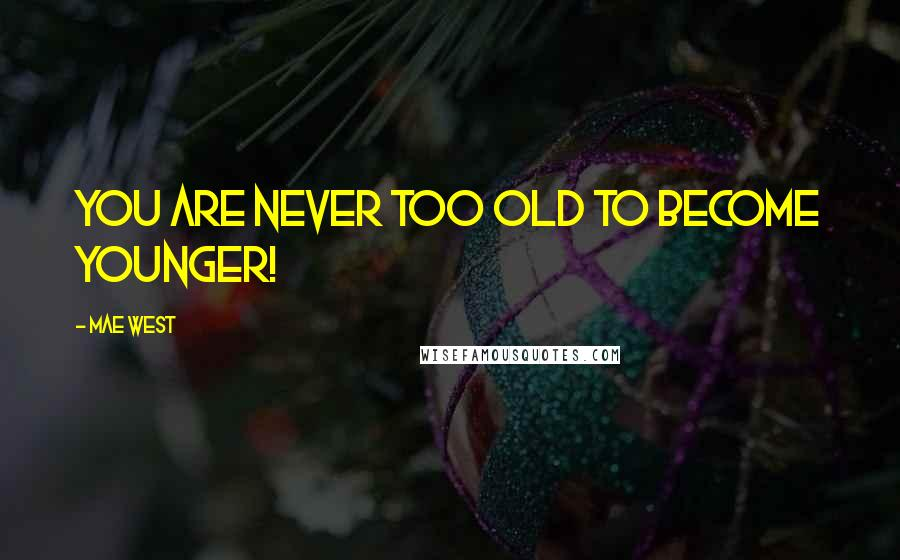 Mae West quotes: You are never too old to become younger!