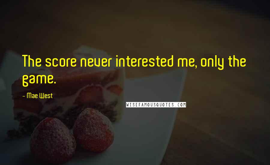 Mae West quotes: The score never interested me, only the game.