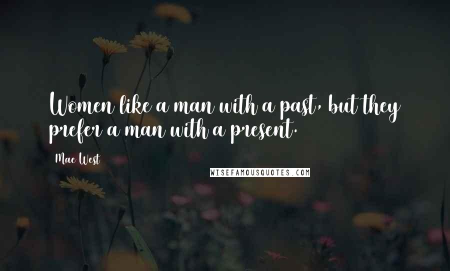 Mae West quotes: Women like a man with a past, but they prefer a man with a present.