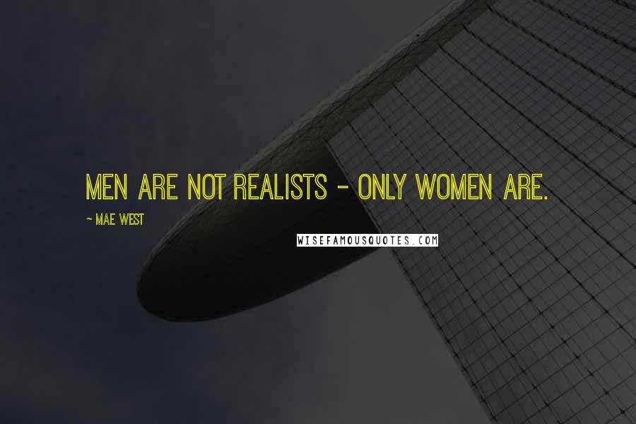 Mae West quotes: Men are not realists - only women are.