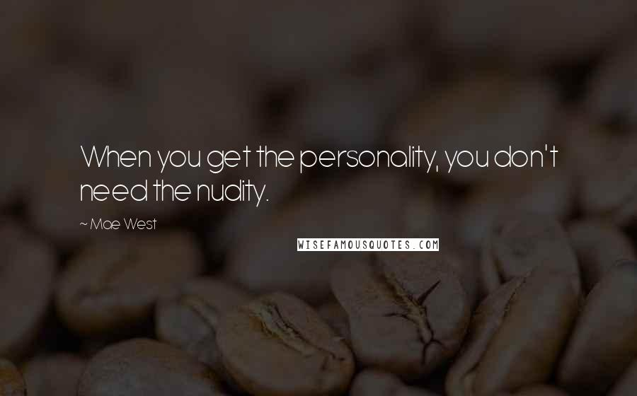 Mae West quotes: When you get the personality, you don't need the nudity.
