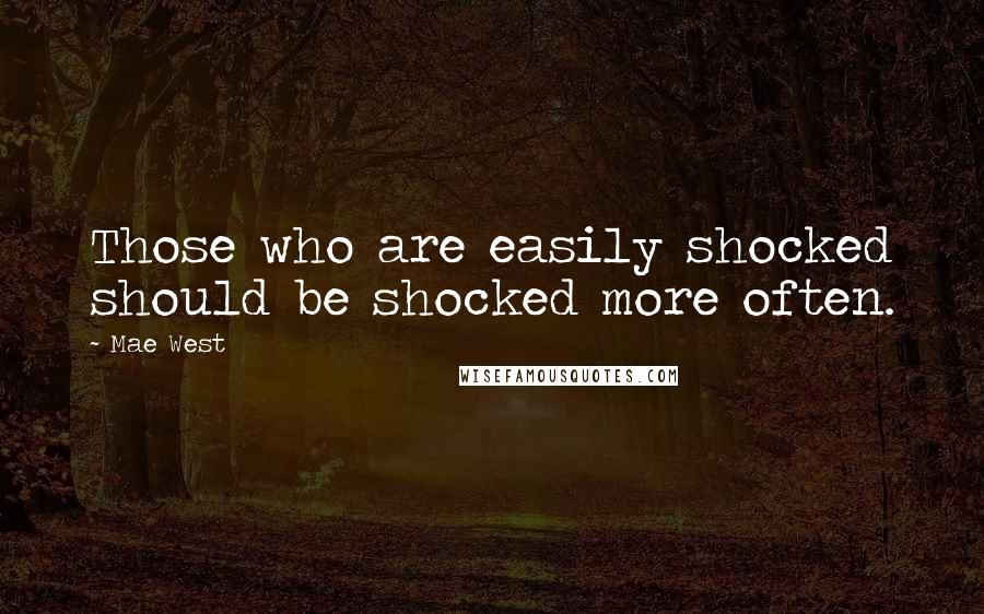 Mae West quotes: Those who are easily shocked should be shocked more often.