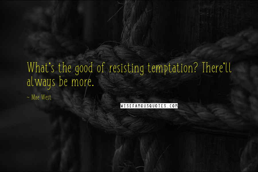 Mae West quotes: What's the good of resisting temptation? There'll always be more.