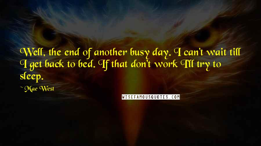 Mae West quotes: Well, the end of another busy day. I can't wait till I get back to bed. If that don't work I'll try to sleep.