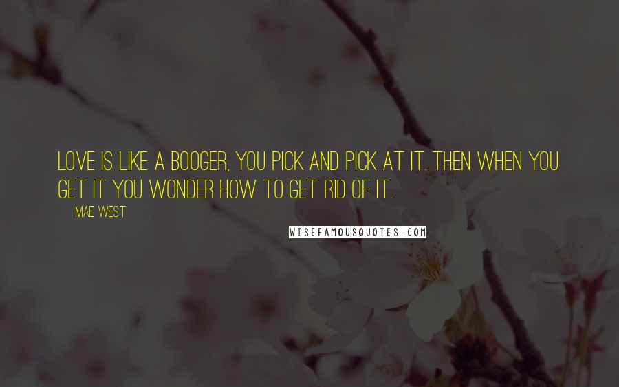 Mae West quotes: Love is like a booger, you pick and pick at it. Then when you get it you wonder how to get rid of it.