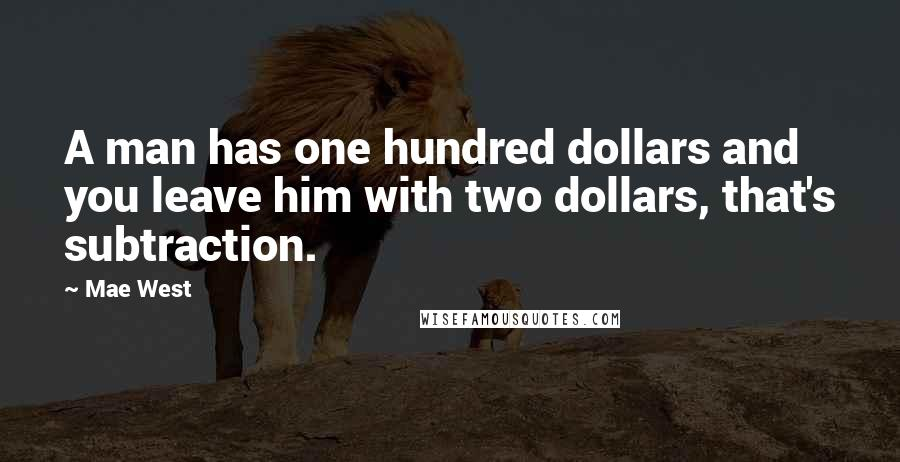 Mae West quotes: A man has one hundred dollars and you leave him with two dollars, that's subtraction.