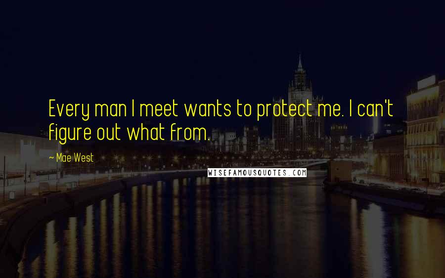 Mae West quotes: Every man I meet wants to protect me. I can't figure out what from.