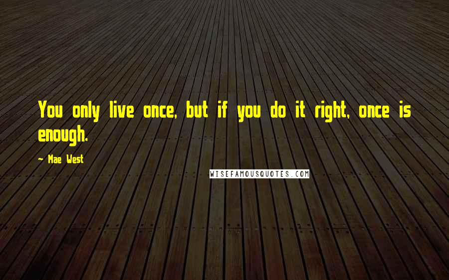 Mae West quotes: You only live once, but if you do it right, once is enough.