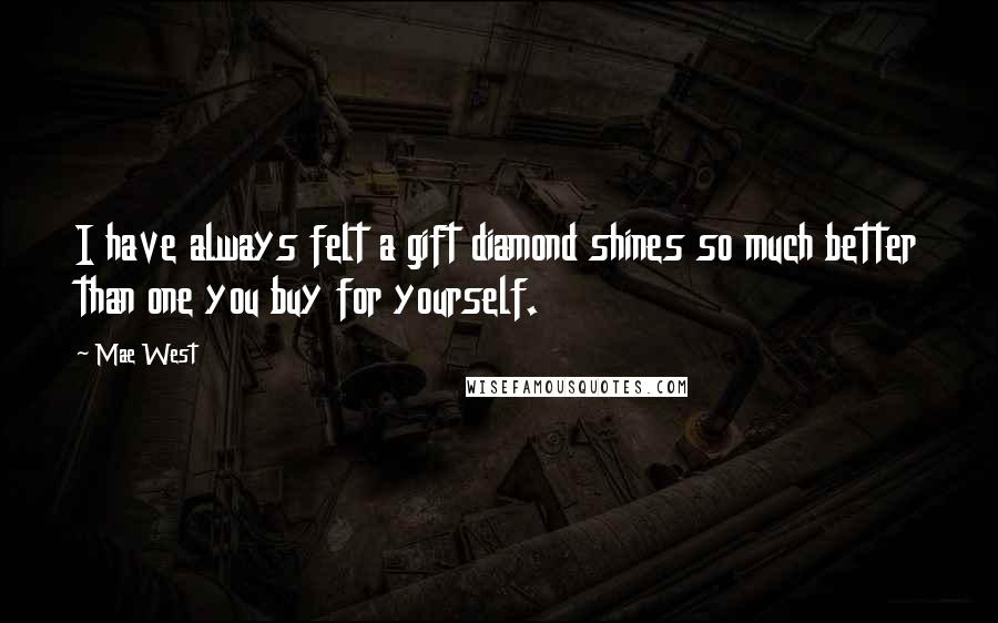 Mae West quotes: I have always felt a gift diamond shines so much better than one you buy for yourself.