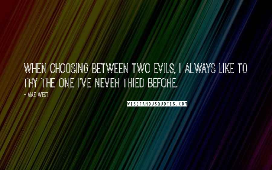 Mae West quotes: When choosing between two evils, I always like to try the one I've never tried before.