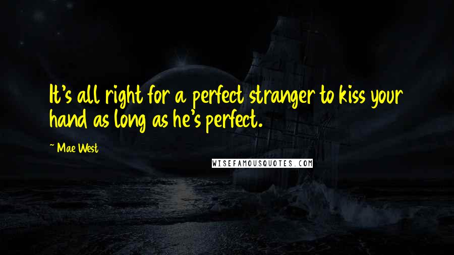 Mae West quotes: It's all right for a perfect stranger to kiss your hand as long as he's perfect.