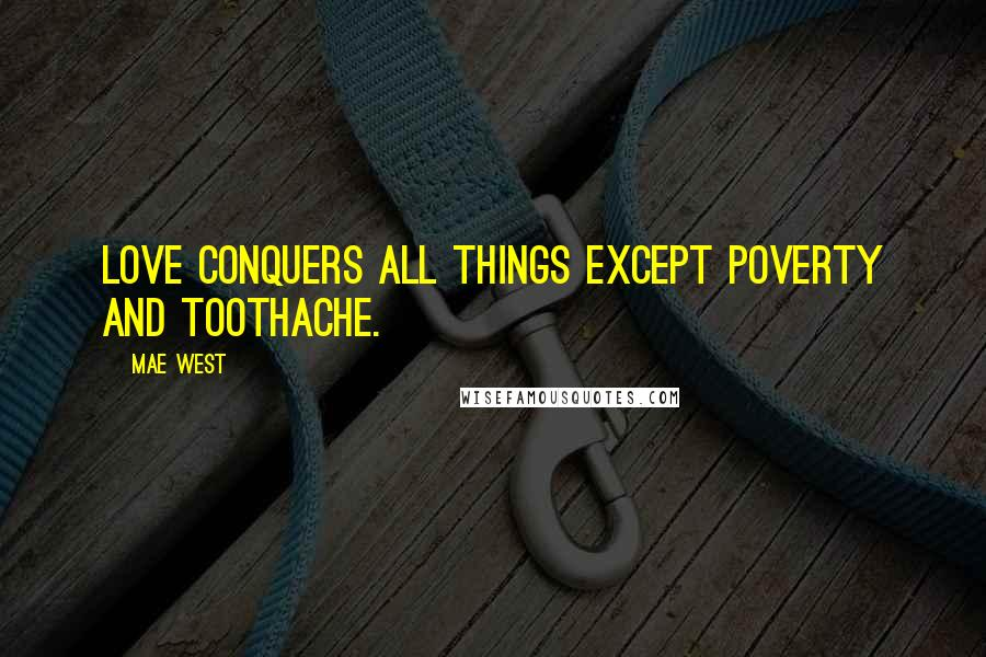 Mae West quotes: Love conquers all things except poverty and toothache.