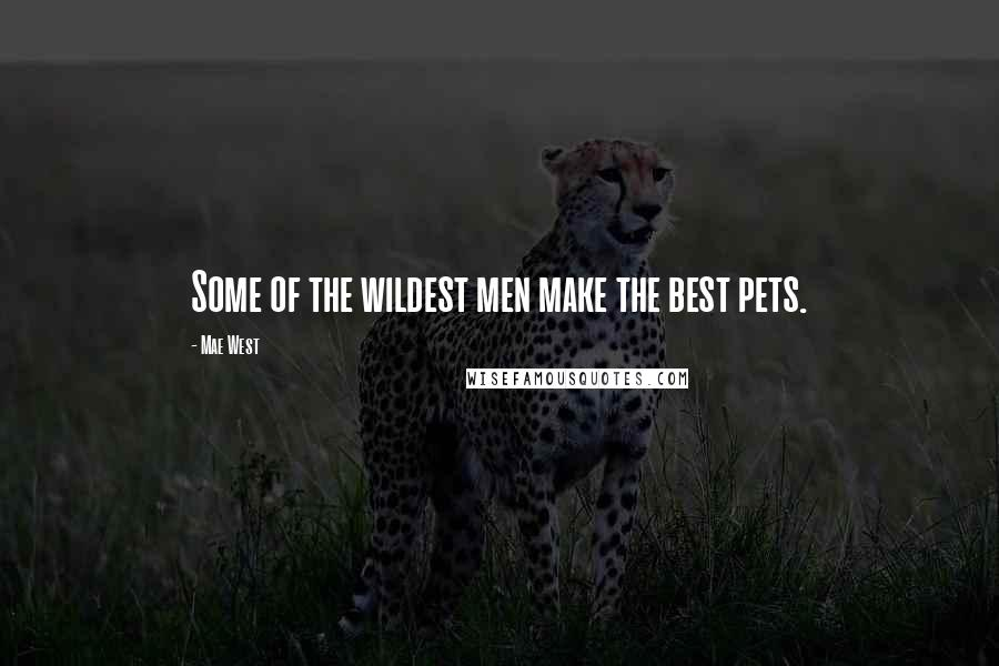 Mae West quotes: Some of the wildest men make the best pets.