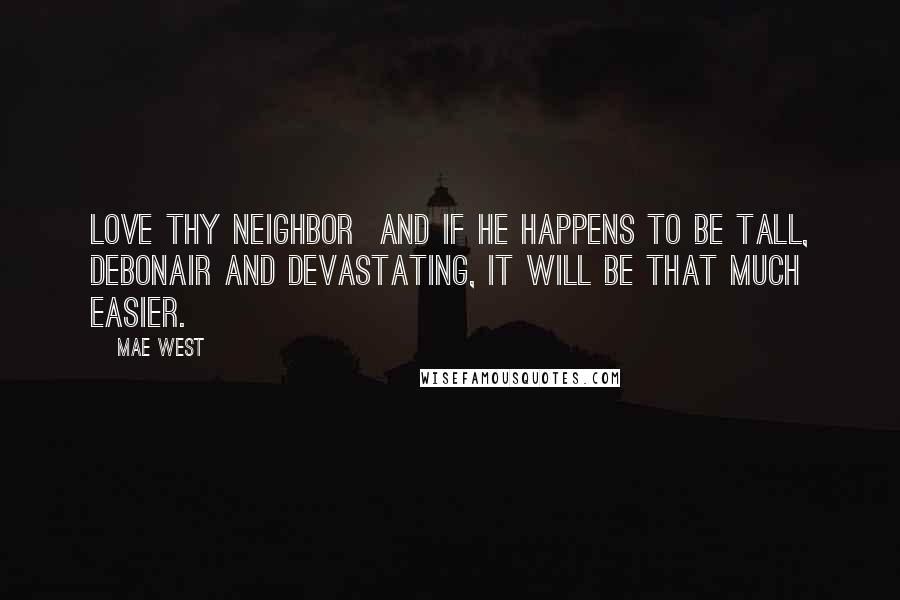 Mae West quotes: Love thy neighbor and if he happens to be tall, debonair and devastating, it will be that much easier.