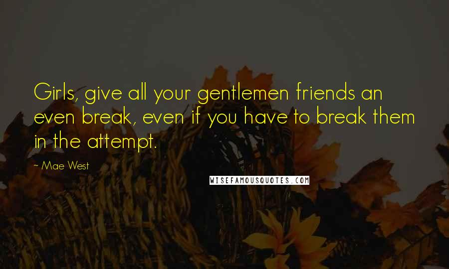 Mae West quotes: Girls, give all your gentlemen friends an even break, even if you have to break them in the attempt.